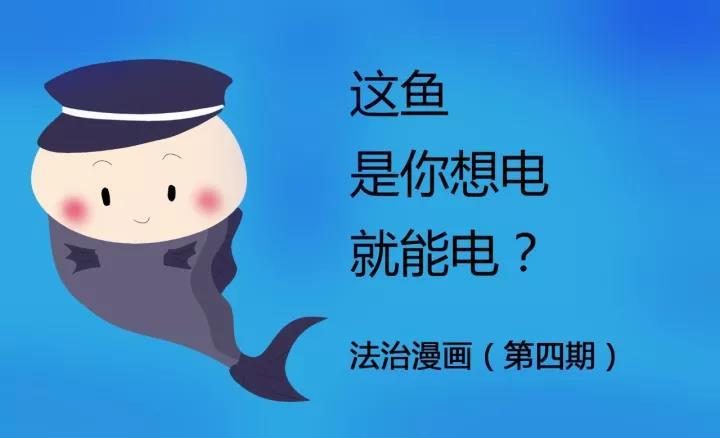 【法治漫画】这鱼是你想电就能电?