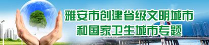 雅安市创建省级文明城市和国家卫生城市专题